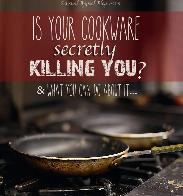 Is your cookware killing you? And what to do about it!