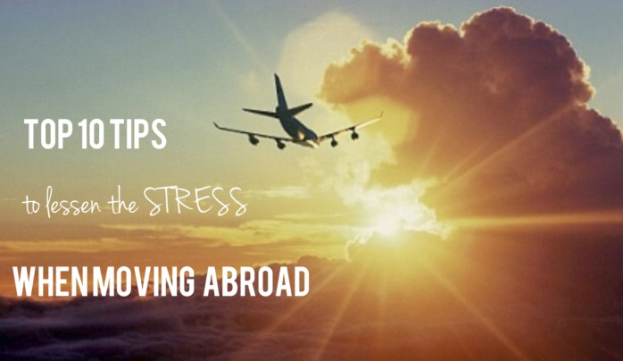 Top 10 tips to lessen the stress of moving abroad