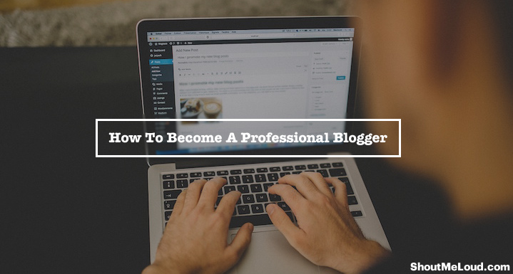 How To Become A Professional Blogger  Be Your Own Boss