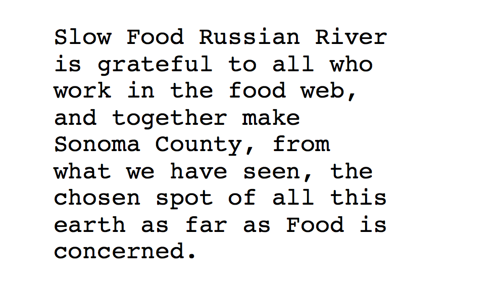 Slow Food Russian River is grateful to all who work in the food web, and together make Sonoma County, from what we have seen, the chosen spot of all this earth as far as Food is concerned.