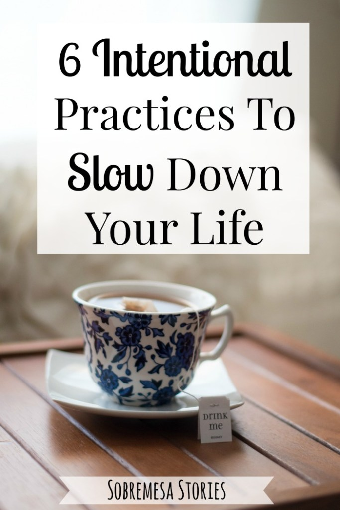 Six Intentional Practices To Slow Down Your Life Sobremesa Stories Blog