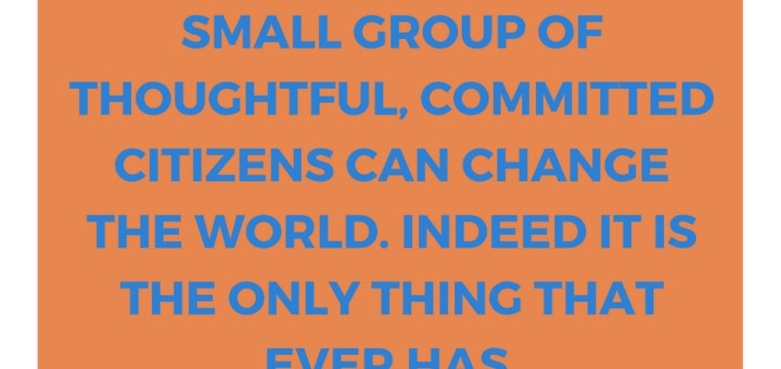 Never doubt that a small group of thoughtful, committed citizens can change the world. Indeed it is the only thing that ever has-2