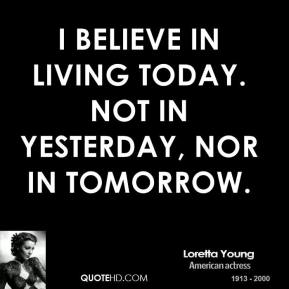 loretta-young-actress-quote-i-believe-in-living-today-not-in