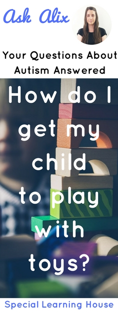 Ask Alix : How do I get my child with autism to play with toys? | speciallearninghouse.com