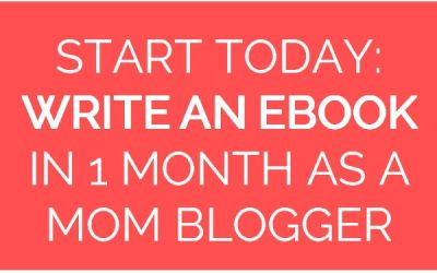 Start Today How to Write an eBook in 1 Month as a Mom Blogger
