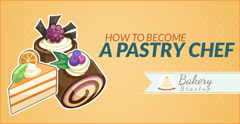 How to Become a Pastry Chef - The Ultimate Guide