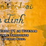 Nikon V1 in Vietnam Part 3 - Final Thoughts by Colin Steel