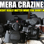 Camera Craziness! Why it really doesn't matter because it is all about YOU!