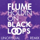 FLUME - HOLDIN ON - BLACK LOOPS unofficial REMIX