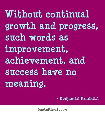 Without continual growth and progress such words as improvement - words for achievement