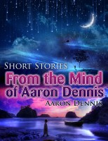 Short Stories from the Mind of Aaron Dennis By Aaron Dennis