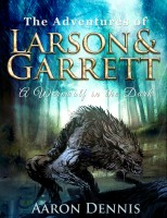The Adventures of Larson and Garrett A Werewolf in the Dark By Aaron Dennis