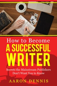 How to Become a Successful Writer Secrets the Mainstream Publishers Don't Want You to Know by Aaron Dennis