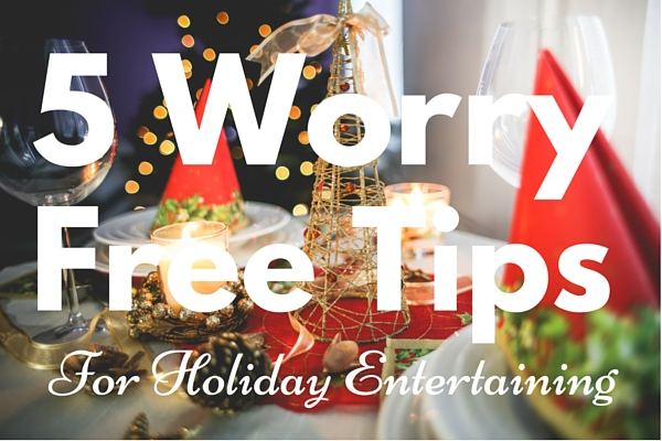5 Worry Free Tips for Holiday Entertaining