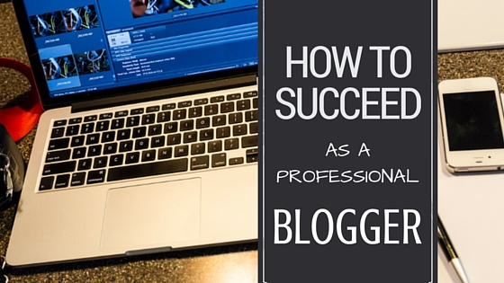 How to Succeed as a Professional Blogger