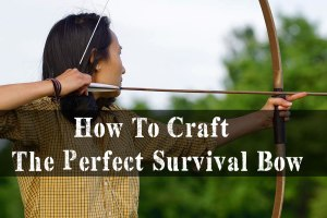 Practical Tips On How To Craft The Perfect Survival Bow