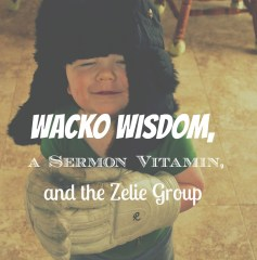 SQT {11}: Wacko Wisdom, A Sermon Vitamin, and The Zelie Group