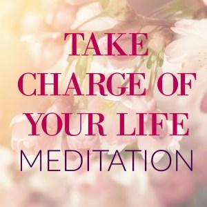 Take Charge Of Your Life Meditation