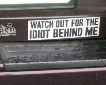 Watch Out for the idiot Behind Me ~ Funny Bumper Stickers