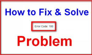 Tips and Tricks to Fix & Solve Error Code 100 Problem