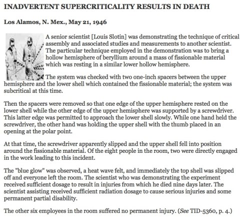 "INADVERTENT SUPERCRITICALITY RESULTS IN DEATH Los Alamos, N. Mex., May 21, 1946  [Slotin Accident Illustration]A senior scientist [Louis Slotin] was demonstrating the technique of critical assembly and associated studies and measurements to another scientist. The particular technique employed in the demonstration was to bring a hollow hemisphere of beryllium around a mass of fissionable material which was resting in a similar lower hollow hemisphere.  The system was checked with two one-inch spacers between the upper hemisphere and the lower shell which contained the fissionable material; the system was subcritical at this time.  Then the spacers were removed so that one edge of the upper hemisphere rested on the lower shell while the other edge of the upper hemisphere was supported by a screwdriver. This latter edge was permitted to approach the lower shell slowly. While one hand held the screwdriver, the other hand was holding the upper shell with the thumb placed in an opening at the polar point.  At that time, the screwdriver apparently slipped and the upper shell fell into position around the fissionable material. Of the eight people in the room, two were directly engaged in the work leading to this incident.  The ""blue glow"" was observed, a heat wave felt, and immediately the top shell was slipped off and everyone left the room. The scientist who was demonstrating the experiment received sufficient dosage to result in injuries from which he died nine days later. The scientist assisting received sufficient radiation dosage to cause serious injuries and some permanent partial disability.  The other six employees in the room suffered no permanent injury. (See TID-5360, p. 4.)"