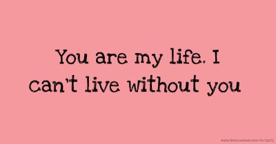 You are my life. I can't live without you. | Text Message by s.....