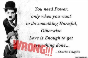 """You need Power, only when you want to do something Harmful, Otherwish Love is Enough to get everything done"""" - Charlie Chaplin"""