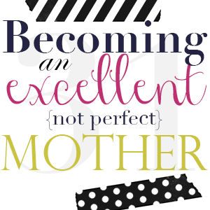 31 Days Of Becoming An Excellent {not Perfect} Mom {Day 31}  Define Excellent