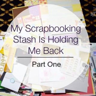 My Scrapbooking Stash Is Holding Me Back |Part One