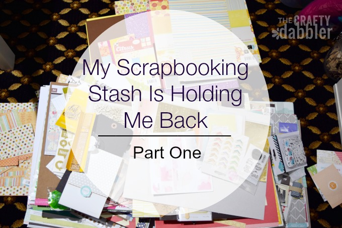My Scrapbooking Stash Is Holding Me Back | Part One