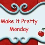 Make it Pretty Monday – Week 30
