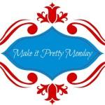 Make it Pretty Monday – Week 54
