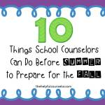 10 Things School Counselors Can Do Now to Prepare for Next Year
