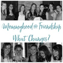 Mommyhood and Friendship | What Changes?