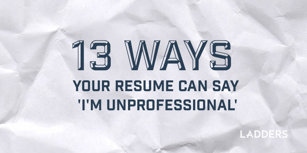 13 ways your resume can say \u0027I\u0027m unprofessional\u0027 Ladders