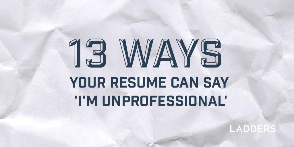 13 ways your resume can say \u0027I\u0027m unprofessional\u0027 Ladders