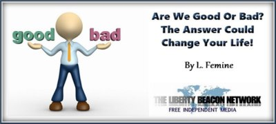 Question: Are We Good Or Bad? The Answer Could Change Your Life | The Liberty Beacon