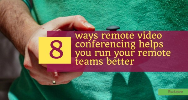 8 ways remote video conferencing helps you run your remote teams better