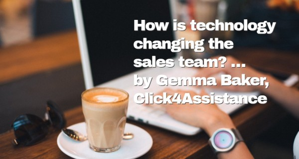 How is technology changing the sales team? … by Gemma Baker, Click4Assistance