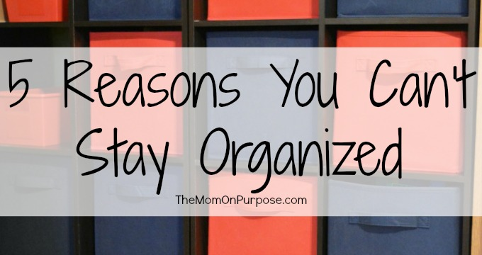 5 Reasons You Can't Stay Organized