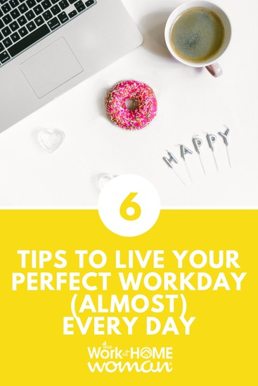 Six Tips To Live Your Perfect Workday (Almost) Every Day