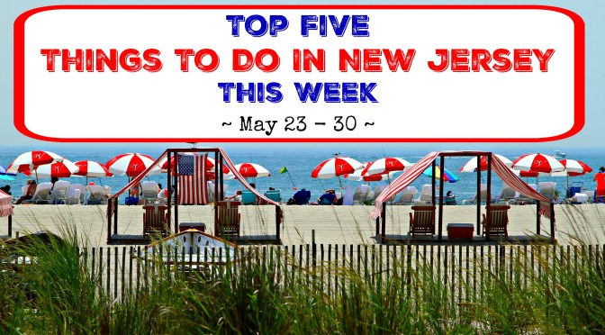 Top Five Things To Do In New Jersey This Week – May 23 – 30