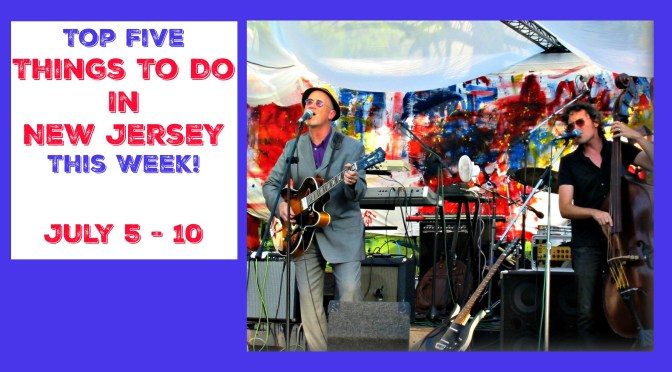 Top Five Things To Do In New Jersey This Week – July 5 -10