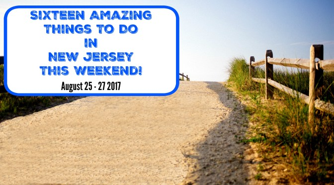 16 Amazing Things To Do In New Jersey This Weekend – August 25-27 2017