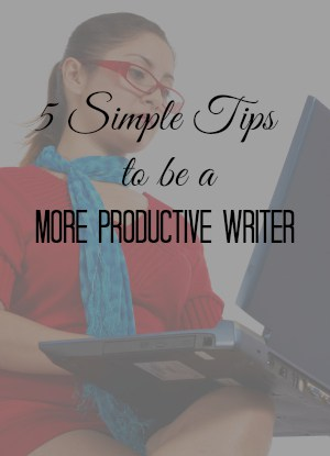 5 Simple Tips on How to Be a More Productive Writer