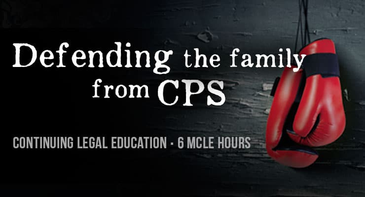 Defending the Family from CPS - Continuing Legal Education