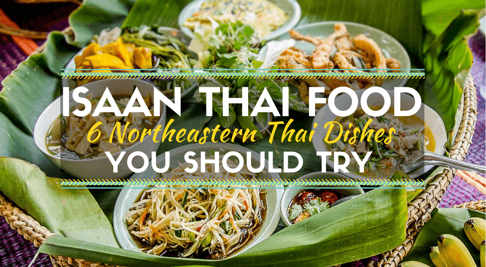 Isaan Thai Food: 6 Northeastern Thai Dishes You Should Try