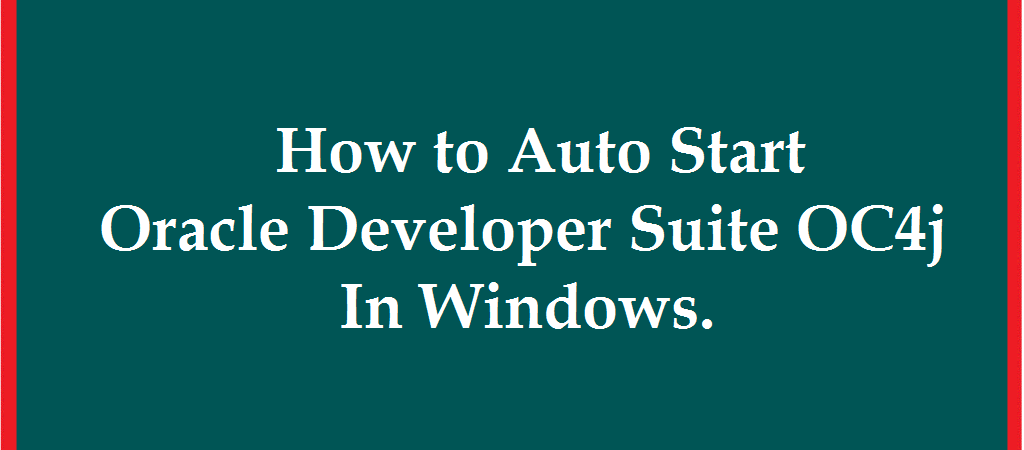 HOW TO AUTO START ORACLE DEVELOPER SUITE OC4J SERVICE IN WINDOWS
