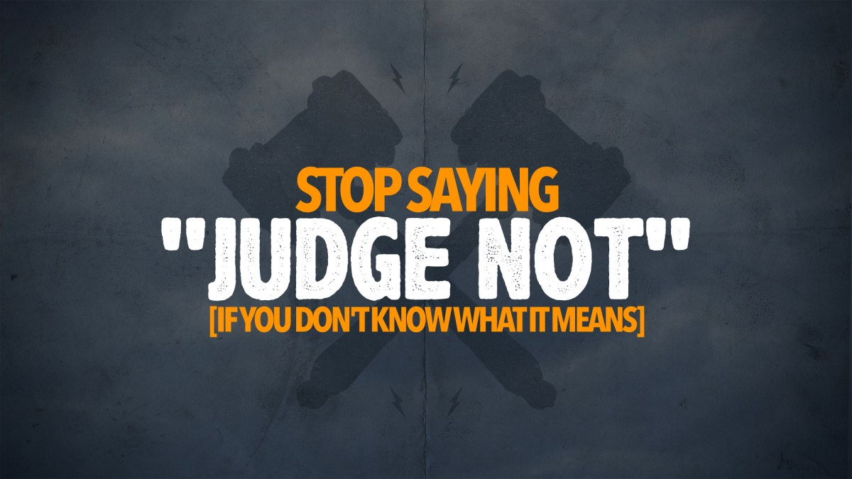 "Stop Saying ""Judge Not"""