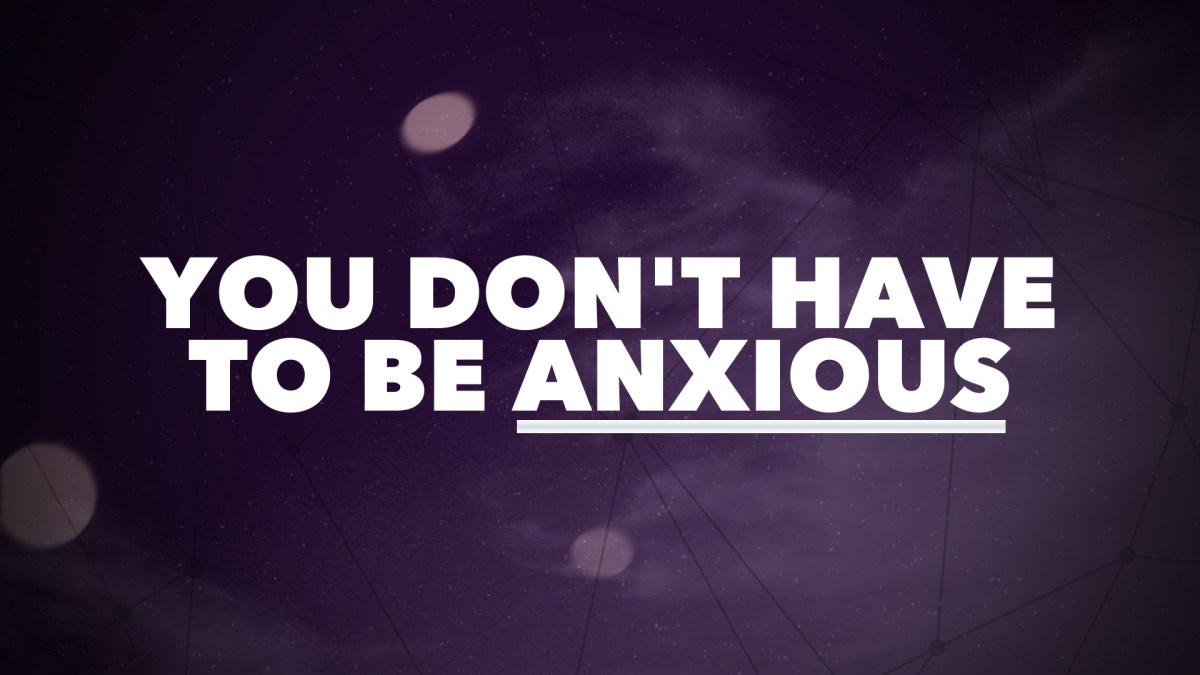 You Don't Have to Be Anxious